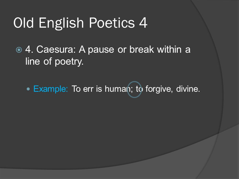 Old English Poetics 4  4. Caesura: A pause or break within a line of poetry. Example: To err is human; to forgive, divine.