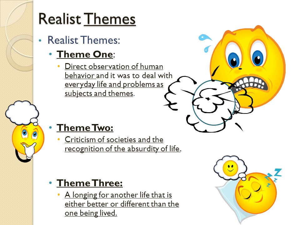 Realist Themes Realist Themes: Theme One: Direct observation of human behavior and it was to deal with everyday life and problems as subjects and themes.