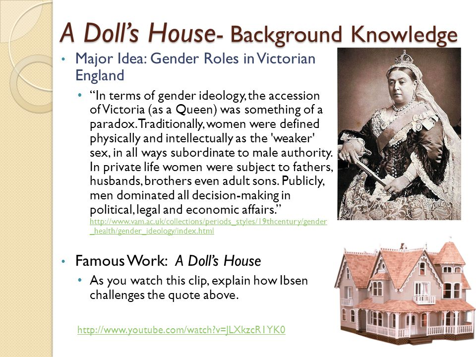A Doll's House - Background Knowledge Major Idea: Gender Roles in Victorian England In terms of gender ideology, the accession of Victoria (as a Queen) was something of a paradox.