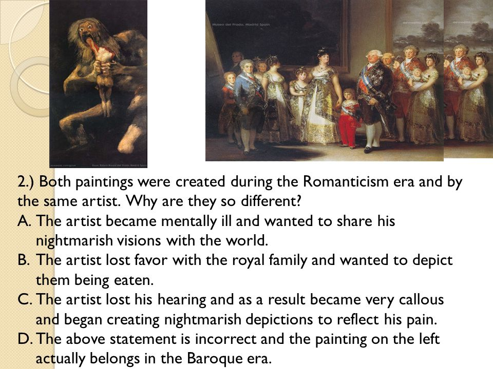 2.) 2.) Both paintings were created during the Romanticism era and by the same artist. Why are they so different? A.The artist became mentally ill and