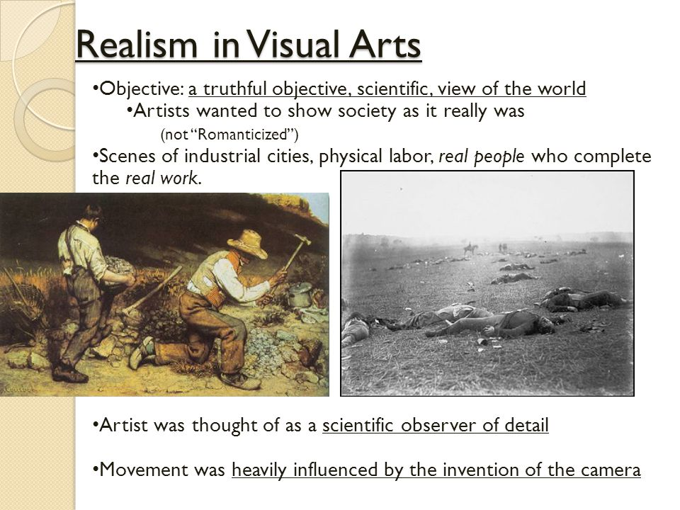 Realism in Visual Arts Objective: a truthful objective, scientific, view of the world Artists wanted to show society as it really was (not Romanticized ) Scenes of industrial cities, physical labor, real people who complete the real work.