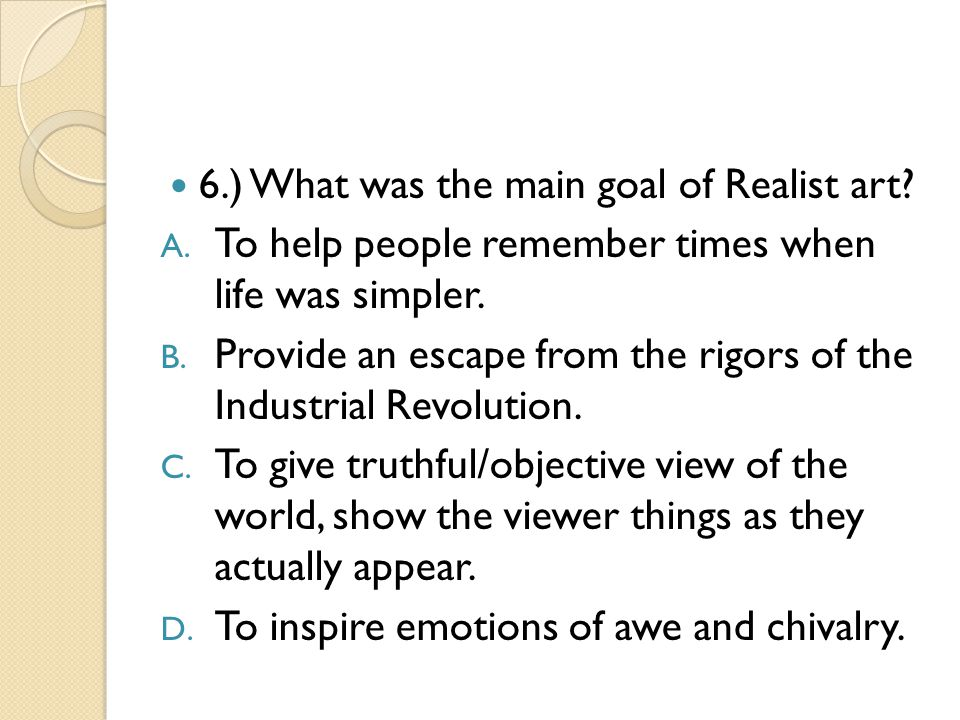 6.) What was the main goal of Realist art? A. To help people remember times when life was simpler. B. Provide an escape from the rigors of the Industr