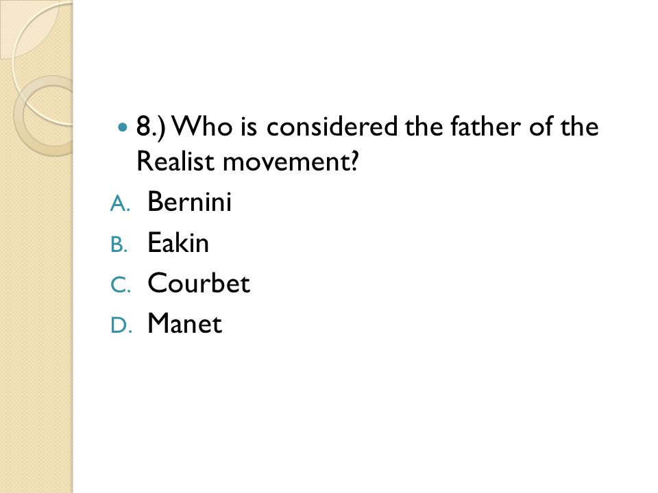 8.) Who is considered the father of the Realist movement A. Bernini B. Eakin C. Courbet D. Manet