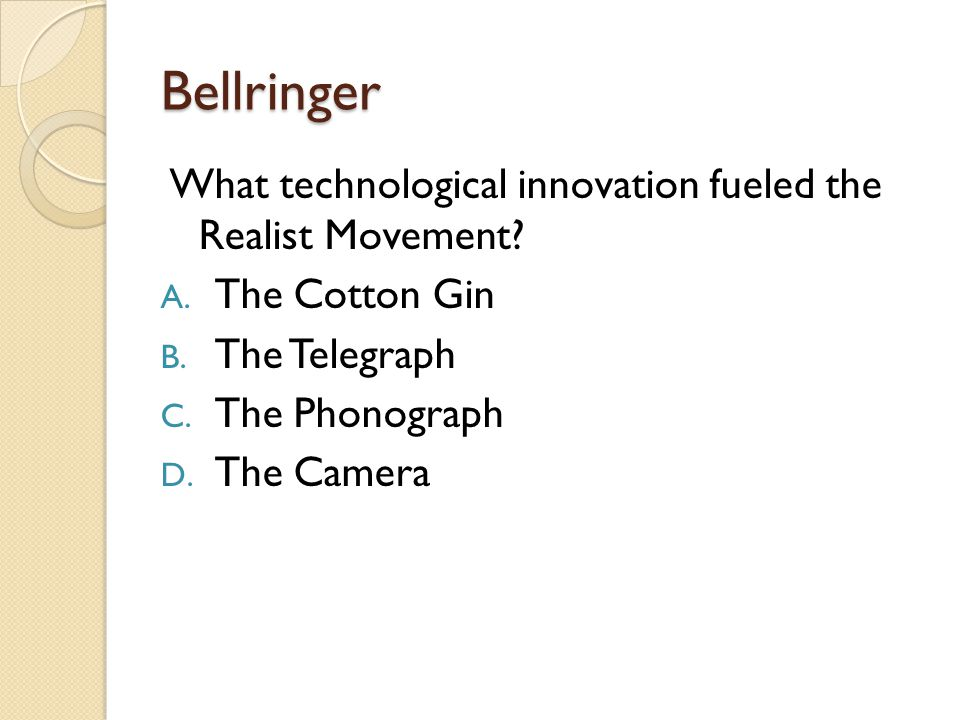 Bellringer What technological innovation fueled the Realist Movement? A. The Cotton Gin B. The Telegraph C. The Phonograph D. The Camera