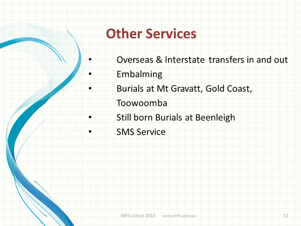 Overseas & Interstate transfers in and out Embalming Burials at Mt Gravatt, Gold Coast, Toowoomba Still born Burials at Beenleigh SMS Service MFS Ltd est 2010 www.mfs.asn.au Other Services 12