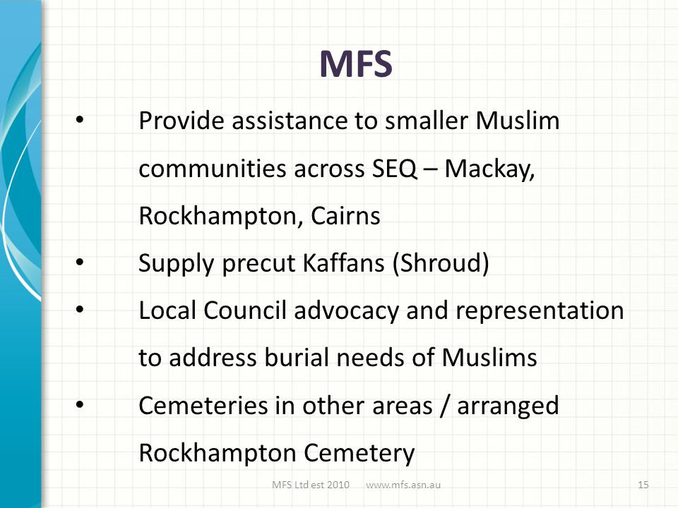 MFS MFS Ltd est 2010 www.mfs.asn.au Provide assistance to smaller Muslim communities across SEQ – Mackay, Rockhampton, Cairns Supply precut Kaffans (Shroud) Local Council advocacy and representation to address burial needs of Muslims Cemeteries in other areas / arranged Rockhampton Cemetery 15