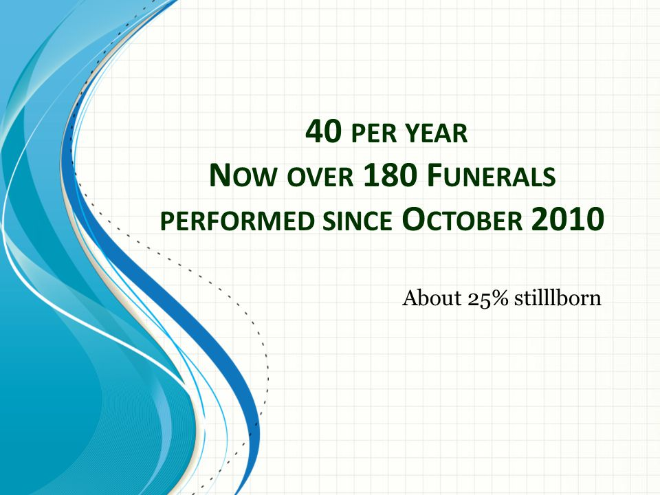 40 PER YEAR N OW OVER 180 F UNERALS PERFORMED SINCE O CTOBER 2010 About 25% stilllborn