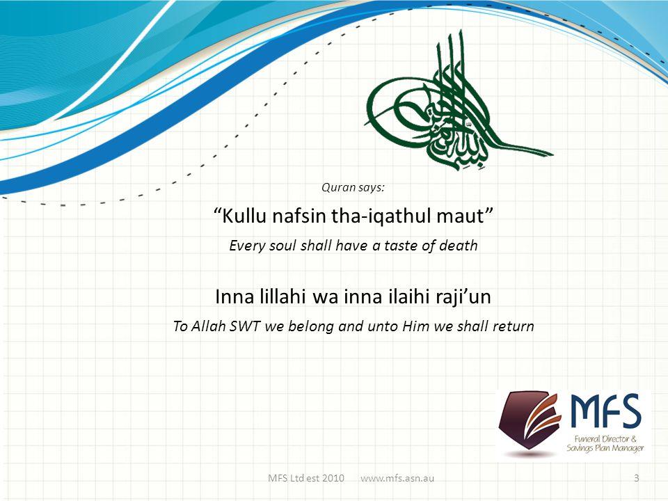 MFS Ltd est 2010 www.mfs.asn.au Quran says: Kullu nafsin tha-iqathul maut Every soul shall have a taste of death Inna lillahi wa inna ilaihi raji'un To Allah SWT we belong and unto Him we shall return 3