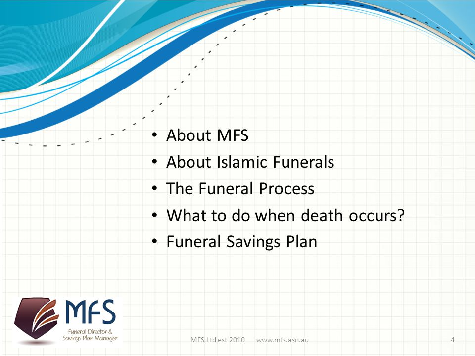MFS Ltd est 2010 www.mfs.asn.au About MFS About Islamic Funerals The Funeral Process What to do when death occurs.