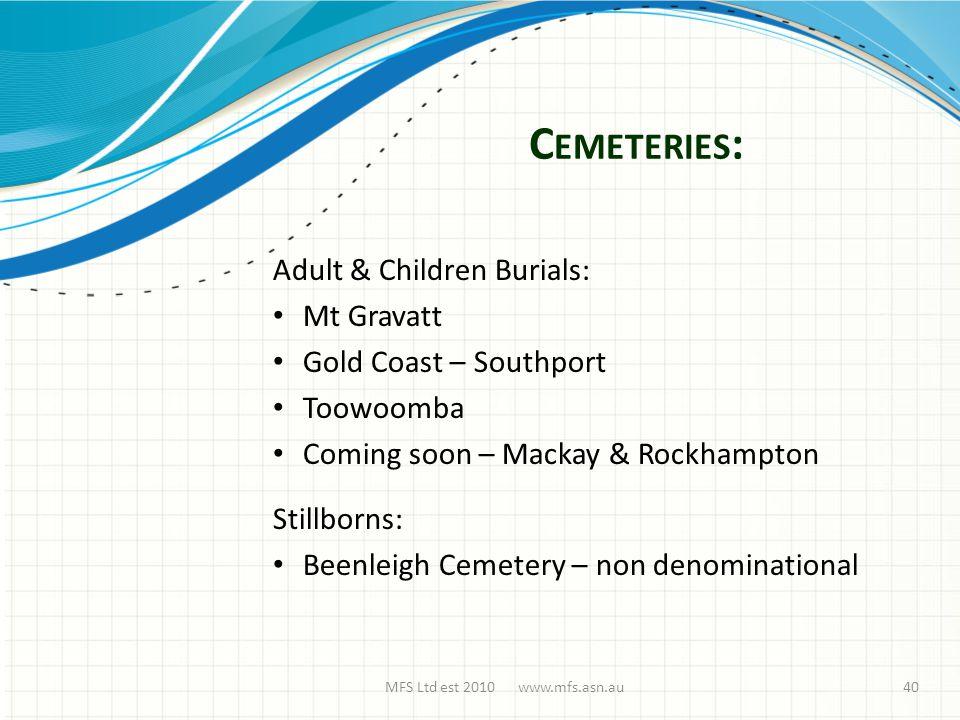 C EMETERIES : MFS Ltd est 2010 www.mfs.asn.au Adult & Children Burials: Mt Gravatt Gold Coast – Southport Toowoomba Coming soon – Mackay & Rockhampton Stillborns: Beenleigh Cemetery – non denominational 40