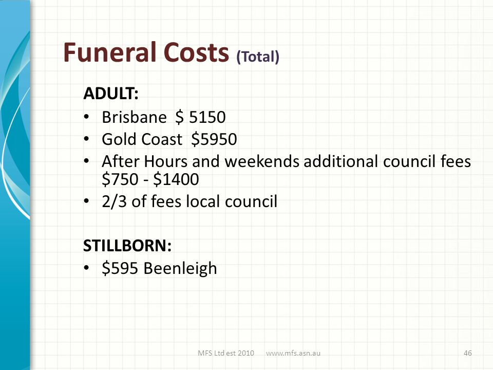 Funeral Costs (Total) Brisbane $ 5150 Gold Coast $5950 After Hours and weekends additional council fees $750 - $1400 2/3 of fees local council STILLBORN: $595 Beenleigh MFS Ltd est 2010 www.mfs.asn.au ADULT: 46
