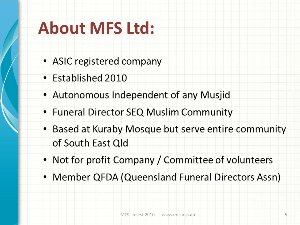 About MFS Ltd: ASIC registered company Established 2010 Autonomous Independent of any Musjid Funeral Director SEQ Muslim Community Based at Kuraby Mosque but serve entire community of South East Qld Not for profit Company / Committee of volunteers Member QFDA (Queensland Funeral Directors Assn) MFS Ltd est 2010 www.mfs.asn.au5