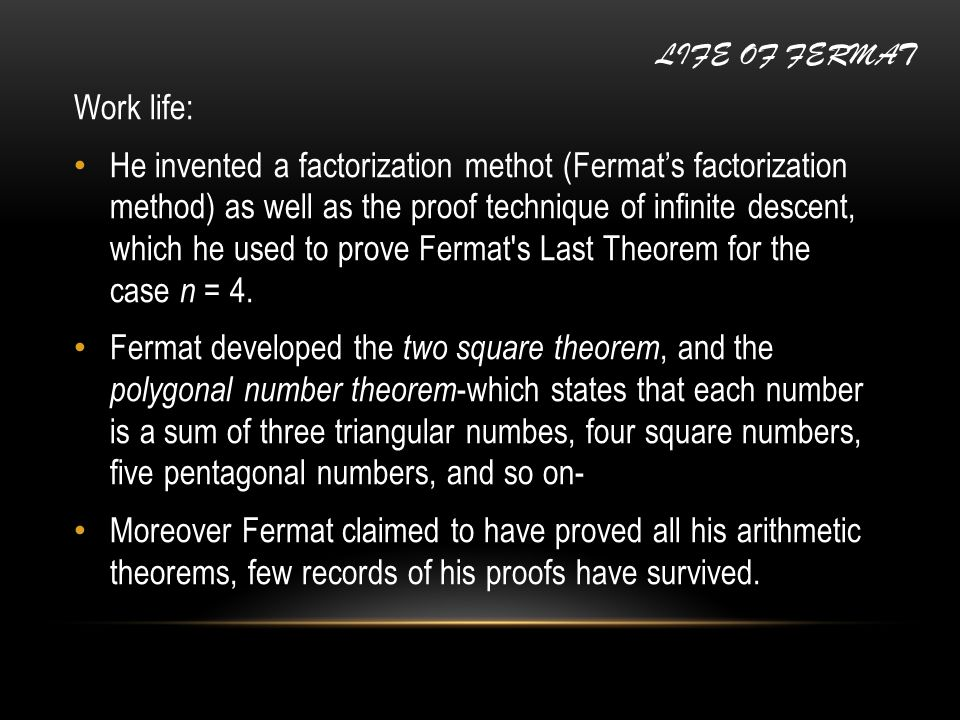 Work life: He invented a factorization methot (Fermat's factorization method) as well as the proof technique of infinite descent, which he used to pro