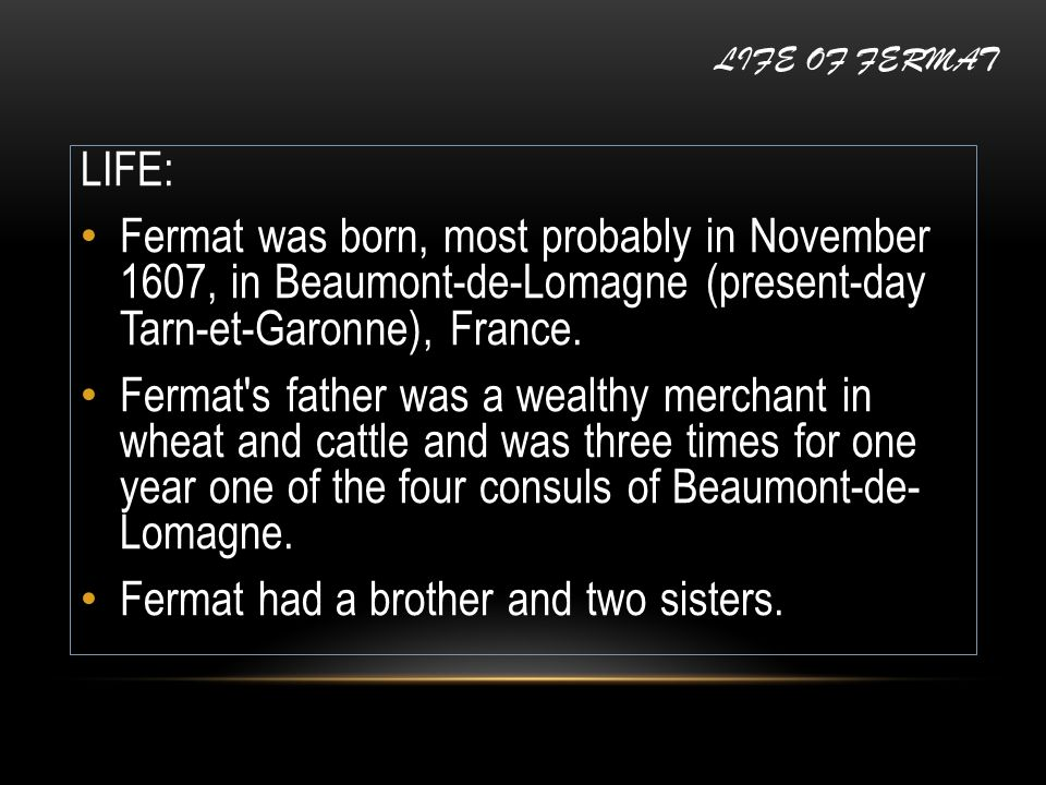 LIFE OF FERMAT LIFE: Fermat was born, most probably in November 1607, in Beaumont-de-Lomagne (present-day Tarn-et-Garonne), France. Fermat's father wa