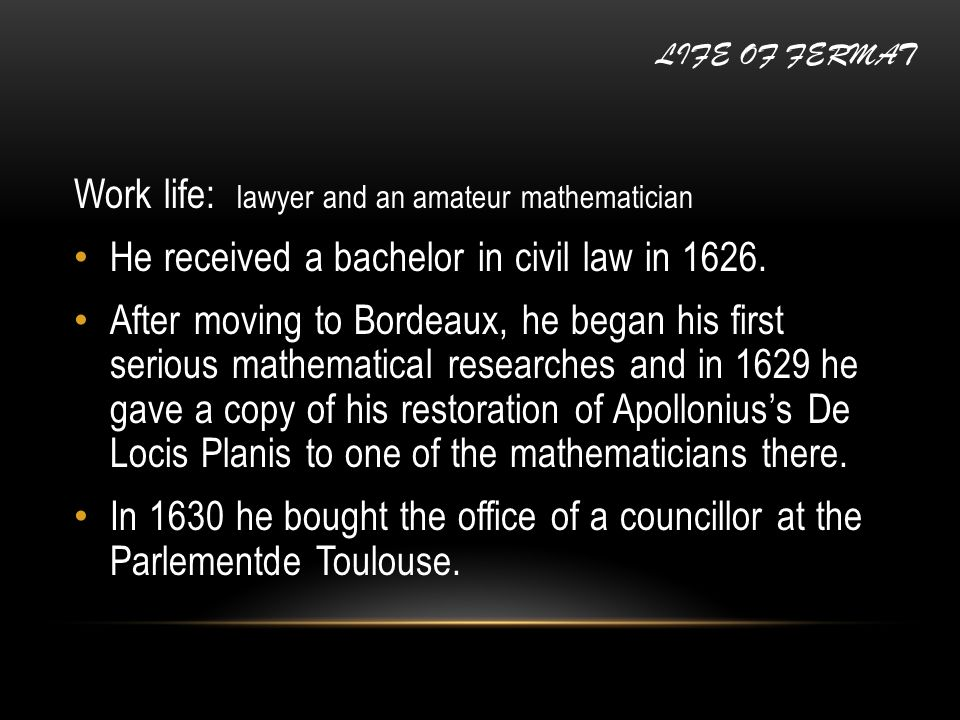 Work life: lawyer and an amateur mathematician He received a bachelor in civil law in 1626. After moving to Bordeaux, he began his first serious mathe