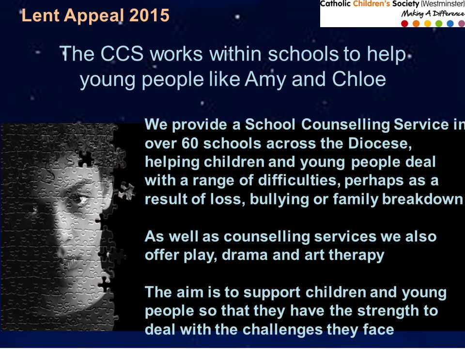 Lent Appeal 2015 The CCS works within schools to help young people like Amy and Chloe We provide a School Counselling Service in over 60 schools across the Diocese, helping children and young people deal with a range of difficulties, perhaps as a result of loss, bullying or family breakdown As well as counselling services we also offer play, drama and art therapy The aim is to support children and young people so that they have the strength to deal with the challenges they face