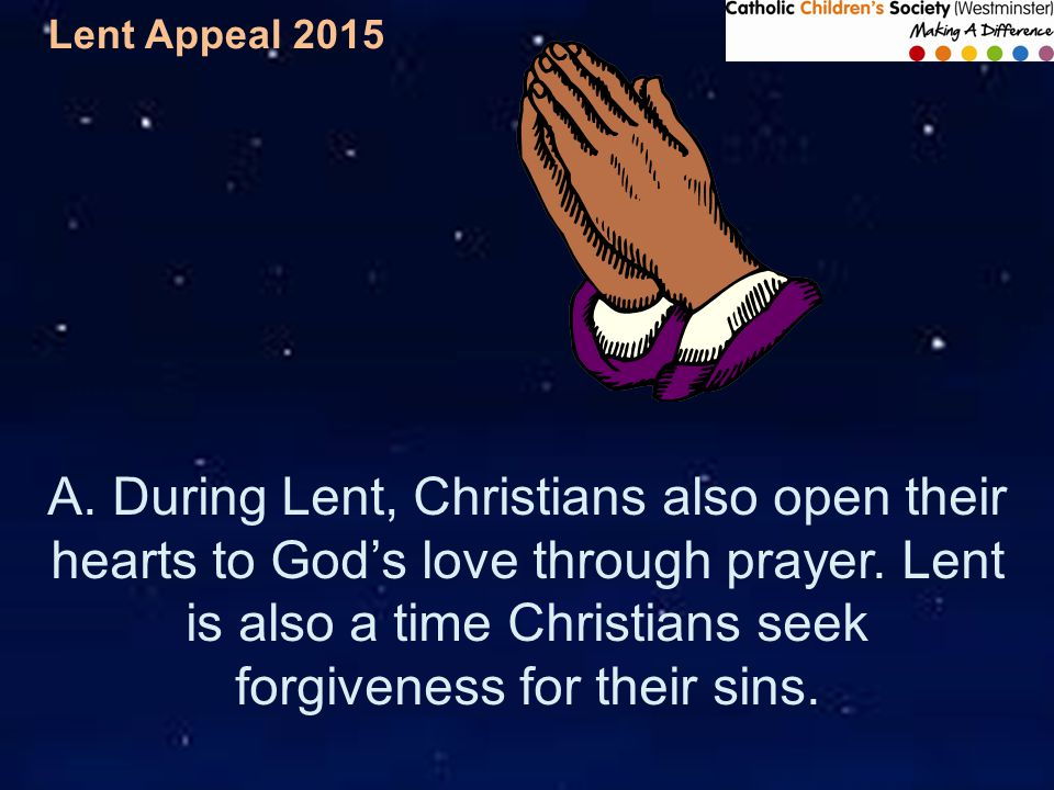 Lent Appeal 2015 A. During Lent, Christians also open their hearts to God's love through prayer.