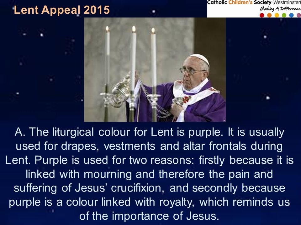 Lent Appeal 2015 A. The liturgical colour for Lent is purple.