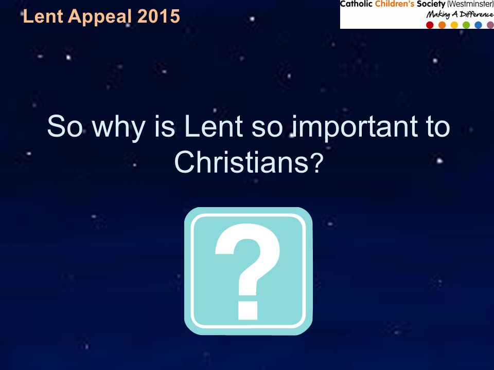 Lent Appeal 2015 So why is Lent so important to Christians