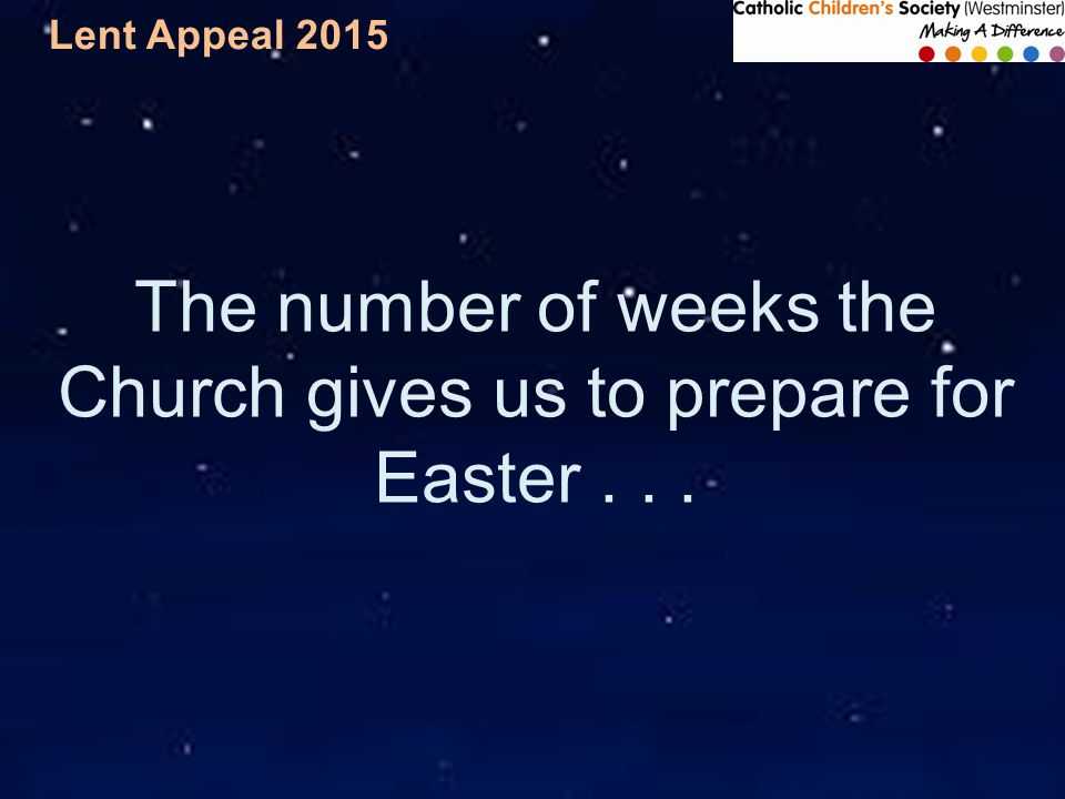 Lent Appeal 2015 The number of weeks the Church gives us to prepare for Easter...