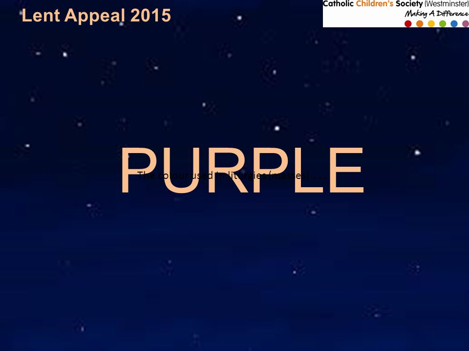 Lent Appeal 2015 PURPLE The colour used in liturgies (masses)...