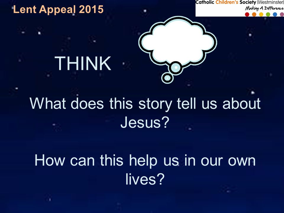 Lent Appeal 2015 THINK What does this story tell us about Jesus.