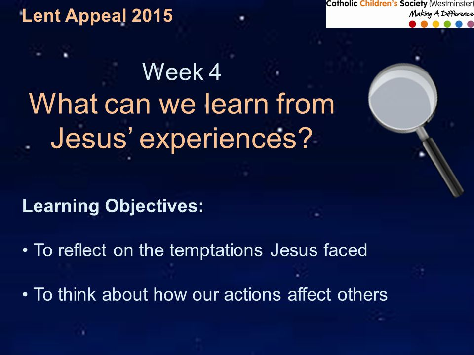 Lent Appeal 2015 Week 4 What can we learn from Jesus' experiences.