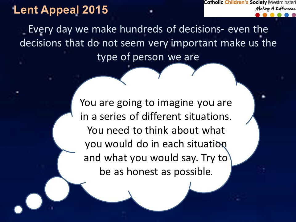 Lent Appeal 2015 Every day we make hundreds of decisions- even the decisions that do not seem very important make us the type of person we are You are going to imagine you are in a series of different situations.
