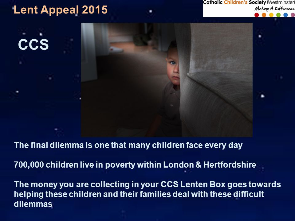 Lent Appeal 2015 The final dilemma is one that many children face every day 700,000 children live in poverty within London & Hertfordshire The money you are collecting in your CCS Lenten Box goes towards helping these children and their families deal with these difficult dilemmas CCS