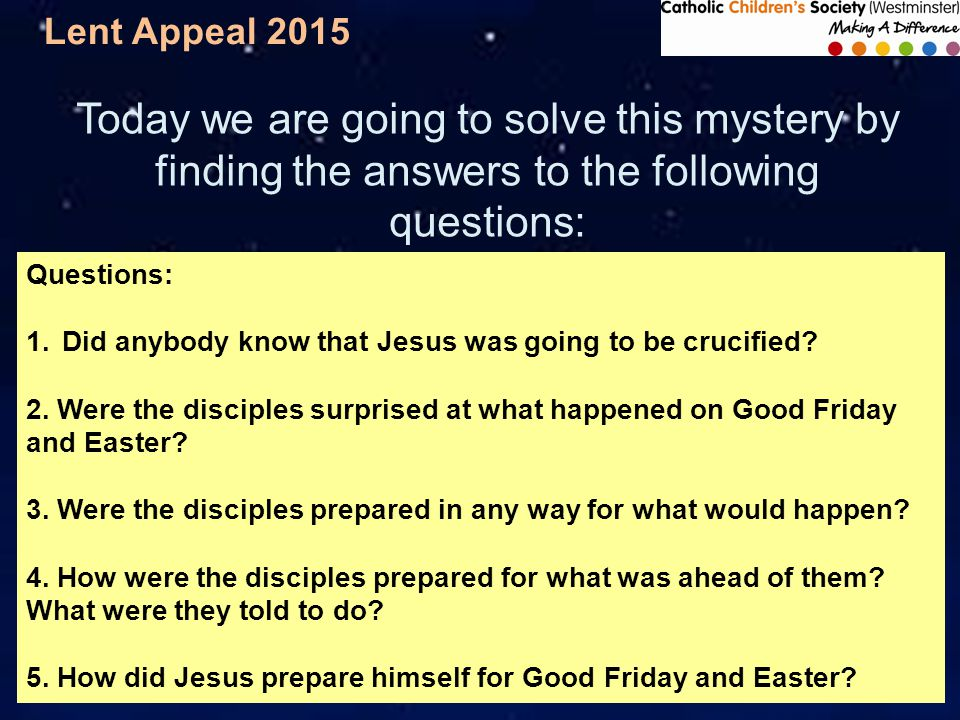 Lent Appeal 2015 Today we are going to solve this mystery by finding the answers to the following questions: Questions: 1.Did anybody know that Jesus was going to be crucified.