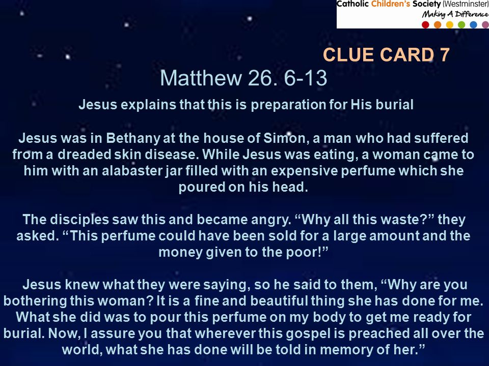 Matthew 26. 6-13 Jesus explains that this is preparation for His burial Jesus was in Bethany at the house of Simon, a man who had suffered from a drea