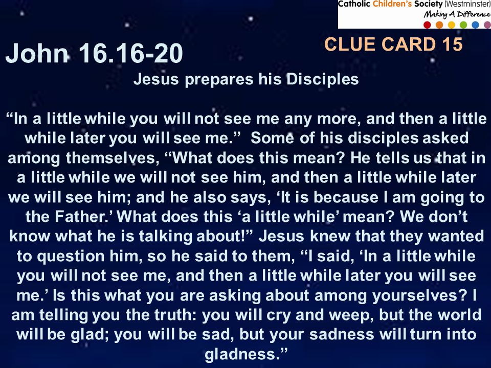 CLUE CARD 15 John 16.16-20 Jesus prepares his Disciples In a little while you will not see me any more, and then a little while later you will see me. Some of his disciples asked among themselves, What does this mean.