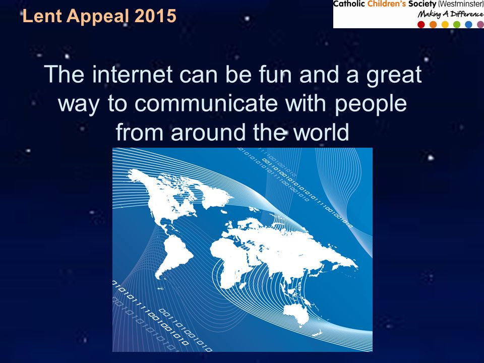 Lent Appeal 2015 The internet can be fun and a great way to communicate with people from around the world