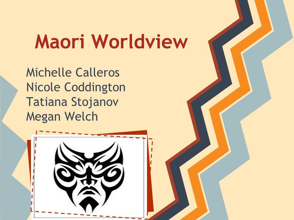 Maori Worldview Michelle Calleros Nicole Coddington Tatiana Stojanov Megan Welch