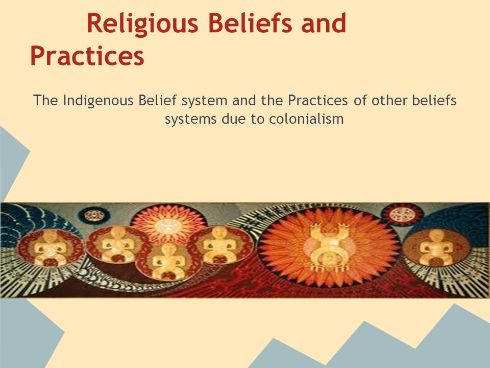 Religious Beliefs and Practices The Indigenous Belief system and the Practices of other beliefs systems due to colonialism
