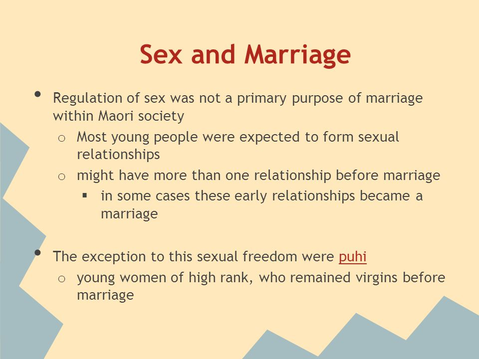 Sex and Marriage Regulation of sex was not a primary purpose of marriage within Maori society o Most young people were expected to form sexual relationships o might have more than one relationship before marriage  in some cases these early relationships became a marriage The exception to this sexual freedom were puhipuhi o young women of high rank, who remained virgins before marriage