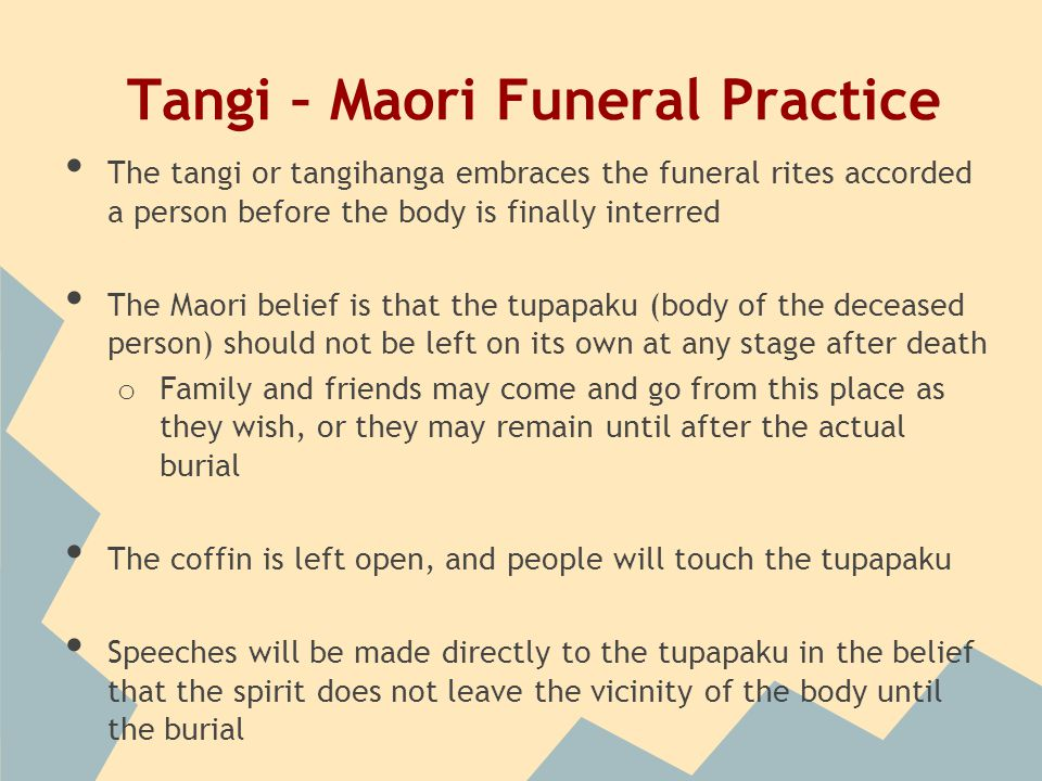 Tangi – Maori Funeral Practice The tangi or tangihanga embraces the funeral rites accorded a person before the body is finally interred The Maori belief is that the tupapaku (body of the deceased person) should not be left on its own at any stage after death o Family and friends may come and go from this place as they wish, or they may remain until after the actual burial The coffin is left open, and people will touch the tupapaku Speeches will be made directly to the tupapaku in the belief that the spirit does not leave the vicinity of the body until the burial