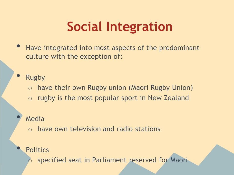 Social Integration Have integrated into most aspects of the predominant culture with the exception of: Rugby o have their own Rugby union (Maori Rugby Union) o rugby is the most popular sport in New Zealand Media o have own television and radio stations Politics o specified seat in Parliament reserved for Maori