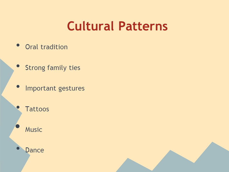 Cultural Patterns Oral tradition Strong family ties Important gestures Tattoos Music Dance