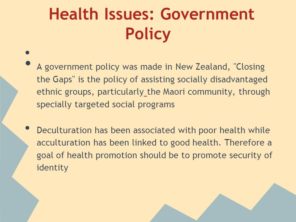 Health Issues: Government Policy A government policy was made in New Zealand, Closing the Gaps is the policy of assisting socially disadvantaged ethnic groups, particularly the Maori community, through specially targeted social programs Deculturation has been associated with poor health while acculturation has been linked to good health.