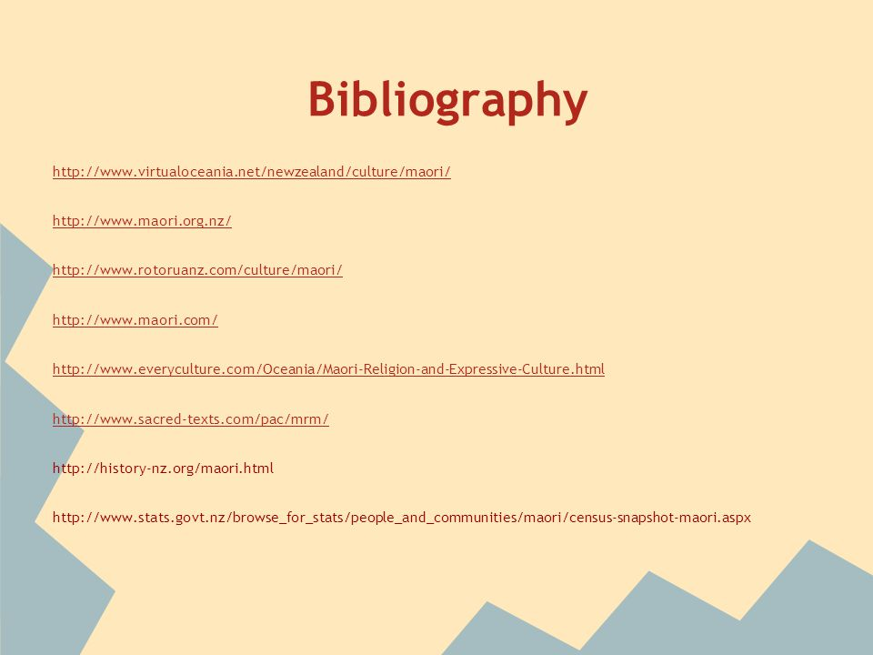 Bibliography http://www.virtualoceania.net/newzealand/culture/maori/ http://www.maori.org.nz/ http://www.rotoruanz.com/culture/maori/ http://www.maori.com/ http://www.everyculture.com/Oceania/Maori-Religion-and-Expressive-Culture.html http://www.sacred-texts.com/pac/mrm/ http://history-nz.org/maori.html http://www.stats.govt.nz/browse_for_stats/people_and_communities/maori/census-snapshot-maori.aspx