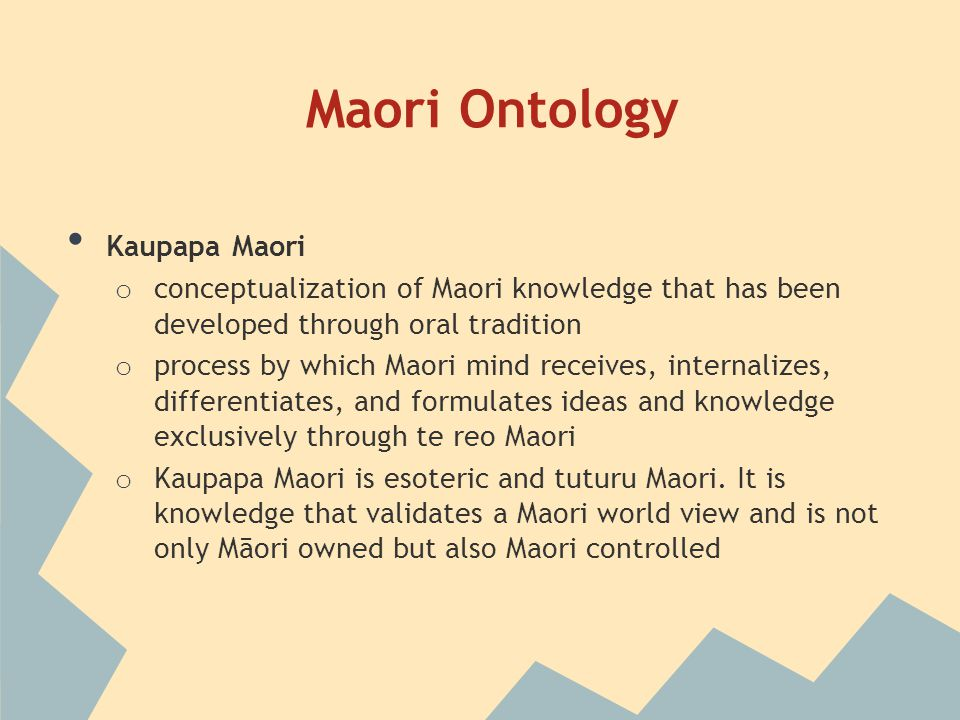 Maori Ontology Kaupapa Maori o conceptualization of Maori knowledge that has been developed through oral tradition o process by which Maori mind receives, internalizes, differentiates, and formulates ideas and knowledge exclusively through te reo Maori o Kaupapa Maori is esoteric and tuturu Maori.