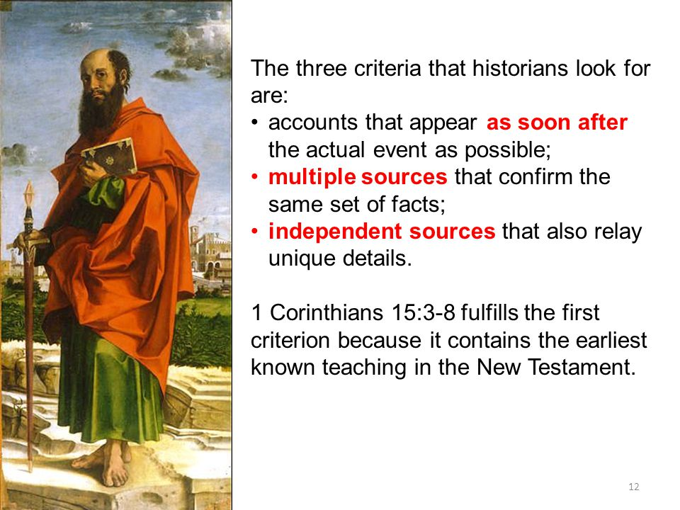 12 The three criteria that historians look for are: accounts that appear as soon after the actual event as possible; multiple sources that confirm the same set of facts; independent sources that also relay unique details.