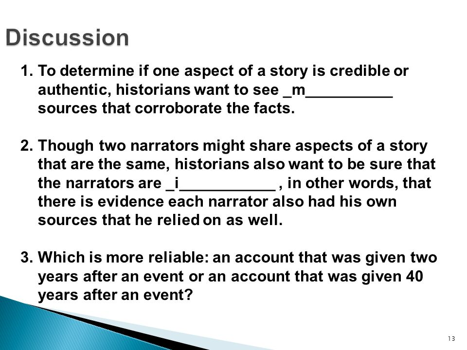 13Discussion 1.To determine if one aspect of a story is credible or authentic, historians want to see _m__________ sources that corroborate the facts.