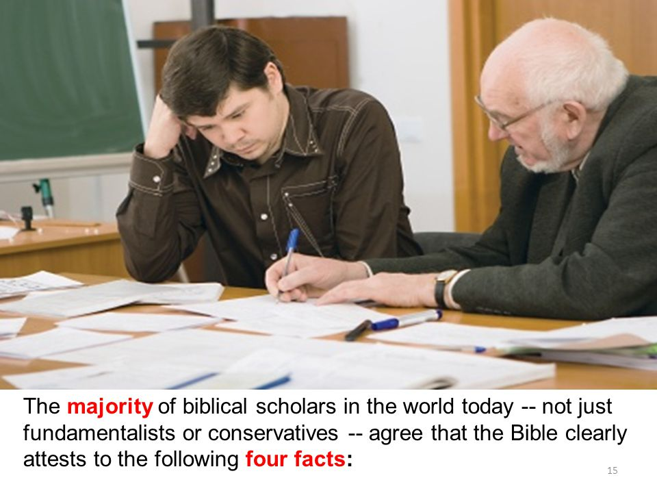 15 The majority of biblical scholars in the world today -- not just fundamentalists or conservatives -- agree that the Bible clearly attests to the following four facts:
