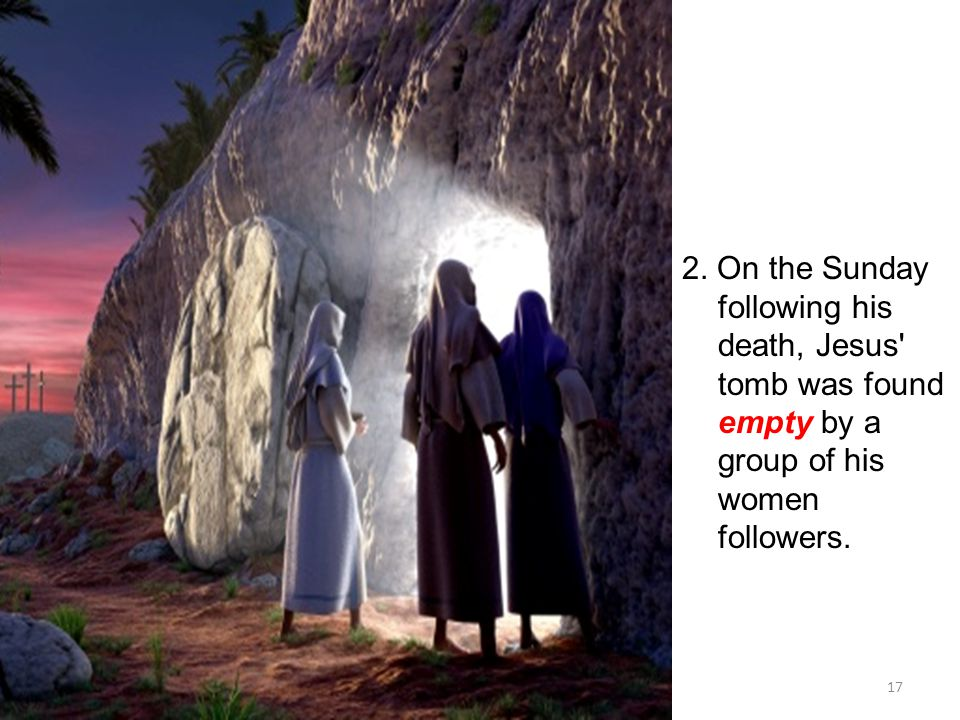 17 2. On the Sunday following his death, Jesus' tomb was found empty by a group of his women followers.