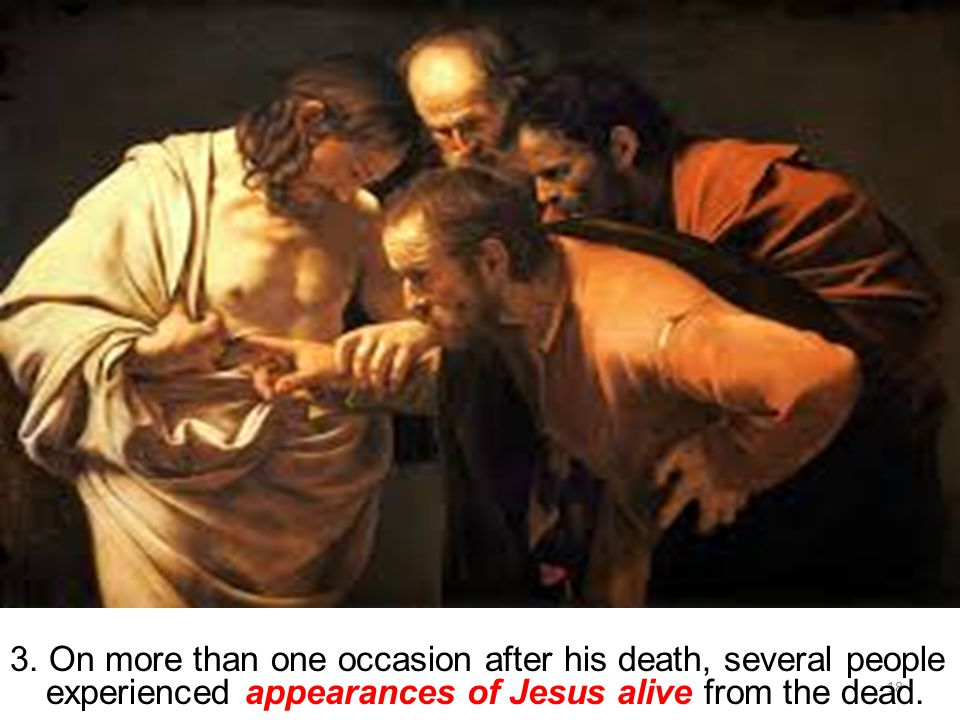 18 3. On more than one occasion after his death, several people experienced appearances of Jesus alive from the dead.