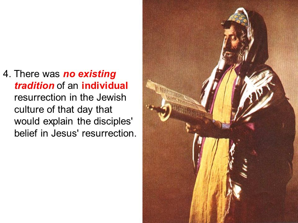 19 4. There was no existing tradition of an individual resurrection in the Jewish culture of that day that would explain the disciples' belief in Jesu
