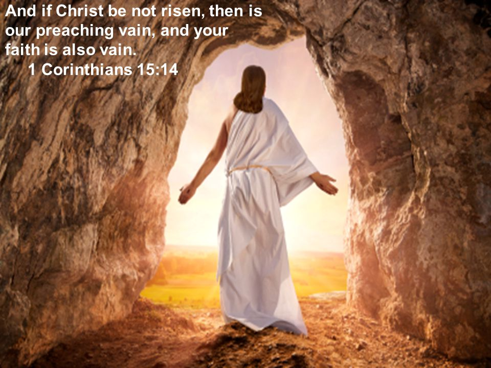 2 And if Christ be not risen, then is our preaching vain, and your faith is also vain.