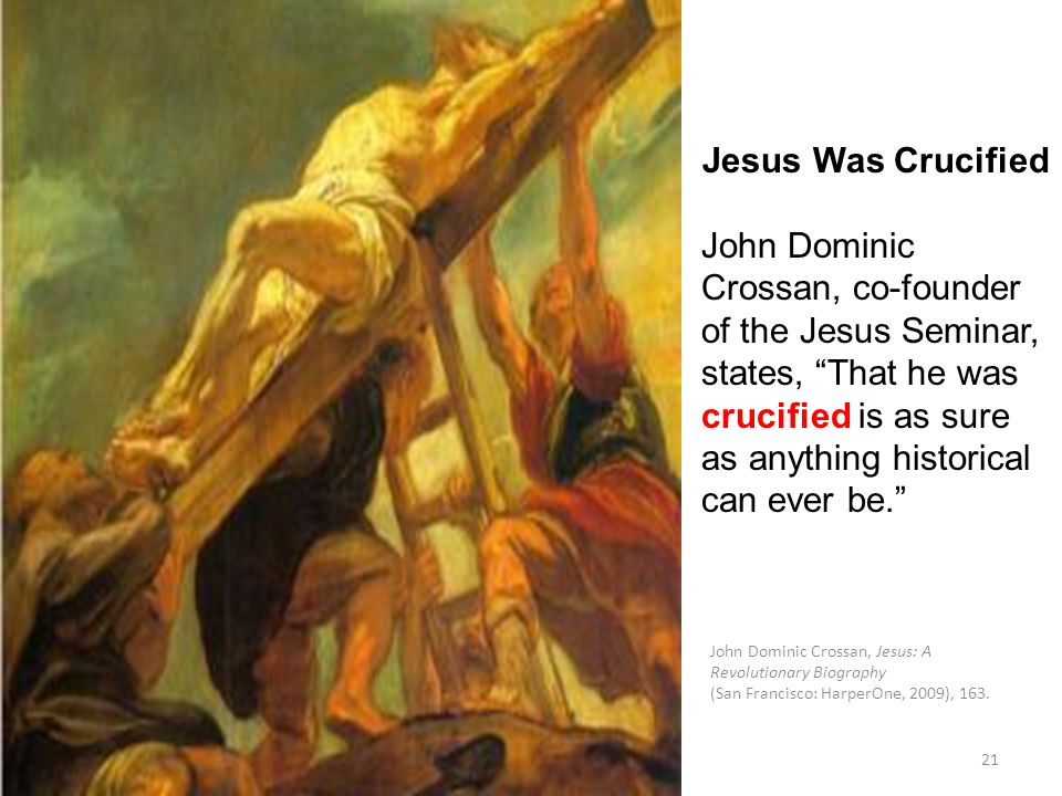 21 Jesus Was Crucified John Dominic Crossan, co-founder of the Jesus Seminar, states, That he was crucified is as sure as anything historical can ever be. John Dominic Crossan, Jesus: A Revolutionary Biography (San Francisco: HarperOne, 2009), 163.